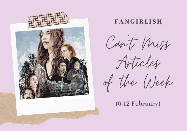 5 Can't Miss Fangirlish Articles of the Week (6-12 February)