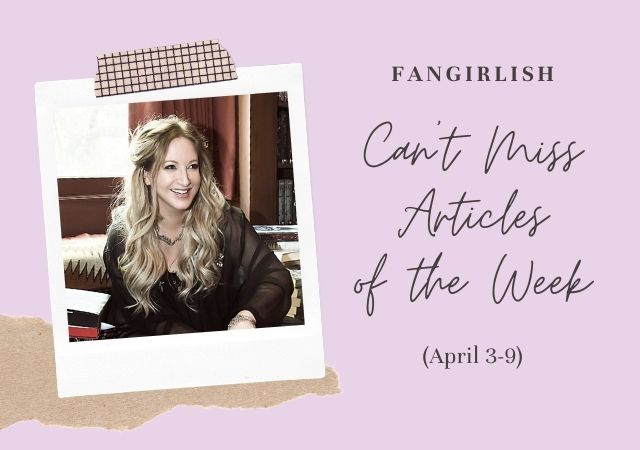5 Can't Miss Fangirlish Articles of the Week (April 3-9)